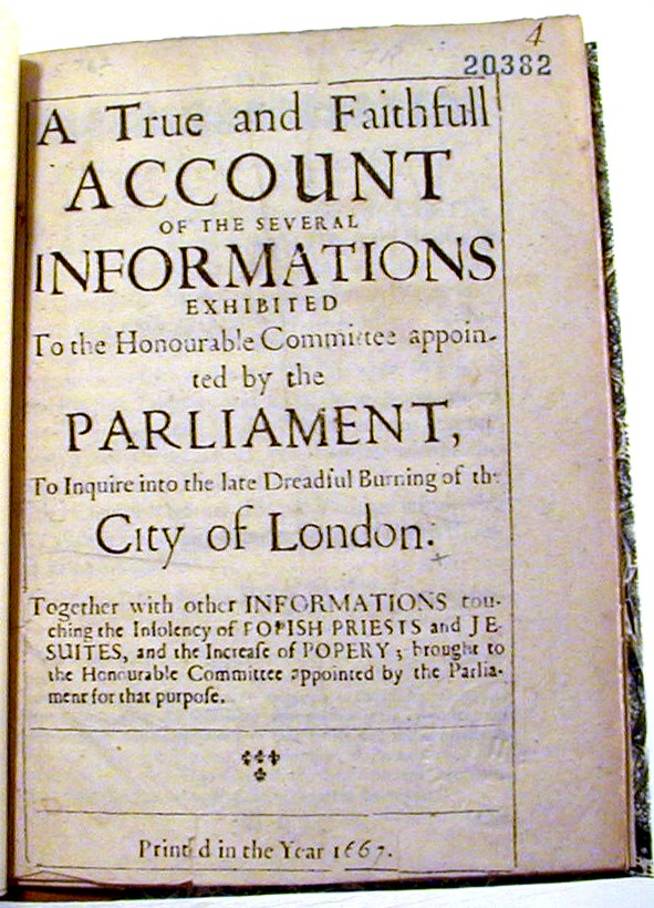 A True and Faithfull Account of the Several Informations Exhibited to the Honourable Committees appointed by the Parlaiment, To Inquire into the late Dreadful Burning of the City of London. Together with other Informations touching the Insolvency of Popish Priests and Jesuites, and the Increase of Popery; brought to the Honourable Committee appointed by Parliament for that purpose. England, Wales. Parliament.