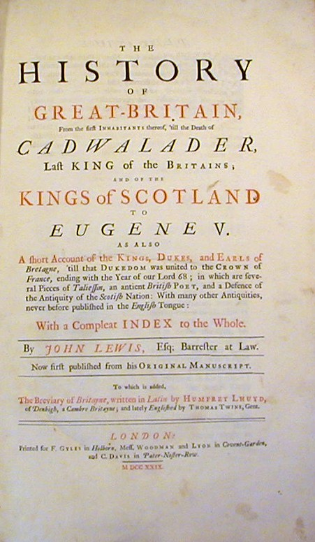 The History of Great-Britain, from the first Inhabitants thereof, 'till the Death of Cadwalader...; and of the Kings of Scotland to Eugene V. and also a short Account of the Kings, Dukes, and Earls of Bretagne...in which are several Pieces of Taliessin, an antient British Poet, and a Defence of the Antiquity of the Scottish Nation ... to this is added The Breviary of Britayne, written in latin by Humphrey Lhuyd ... and Englished by Thomas Twyne. John Lewis, Humphrey Lhuyd, Thomas Twine.