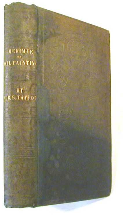 The Art of Painting in Oil, and in Fresco: Being a History of the Various Processes and Materials Employed, from Its Discovery, By Hubert and John Van Eyck, to the Present Time; Translated from the Original French Treatise of M. J. F. L. Mérimée,.. with Original Observations ... by W. B. Sarsfield Taylor. M. J. F. L. W. B. Sarsfield Taylor Merimee, transl.