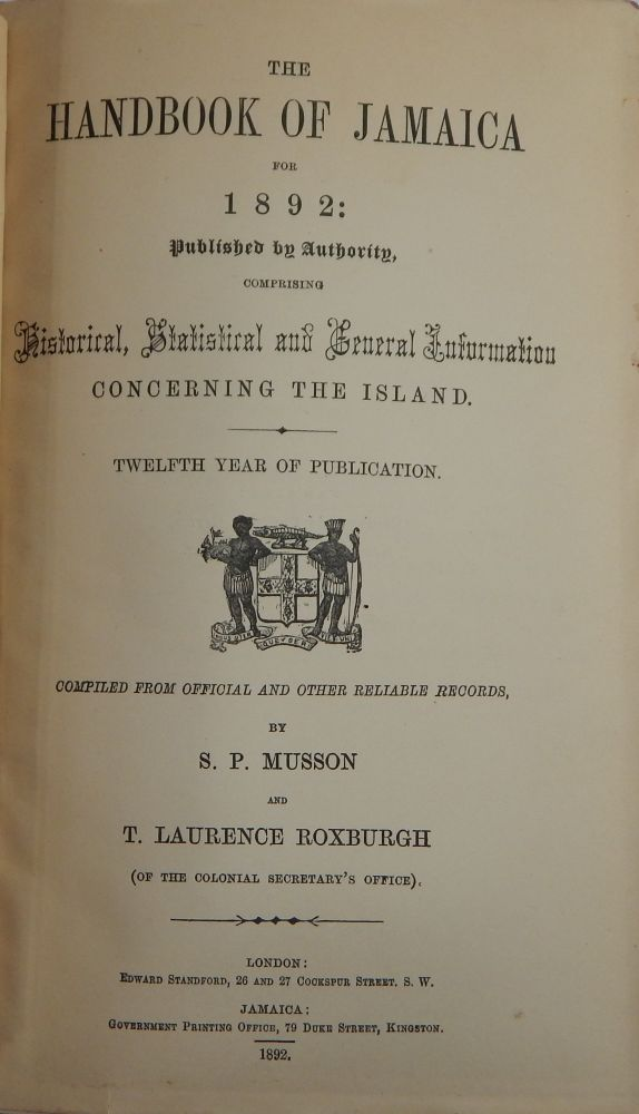 The Handbook of Jamaica for 1892: Published by Authority, Comprising Historical, Statistical and General Information Concerning the Island. S. P. Musson, T. Laurence Roxburgh.