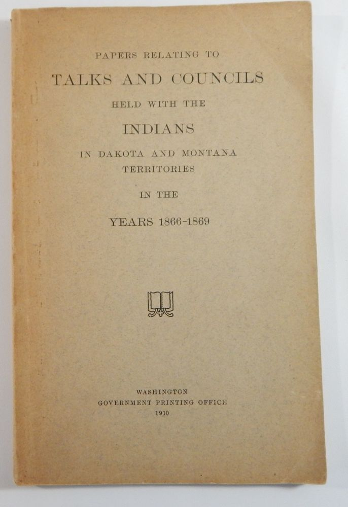 Papers Relating to Talks and Councils Held with the Indians in Dakota and Montana Territories in the Years 1866-1869. Dakota and Montana.