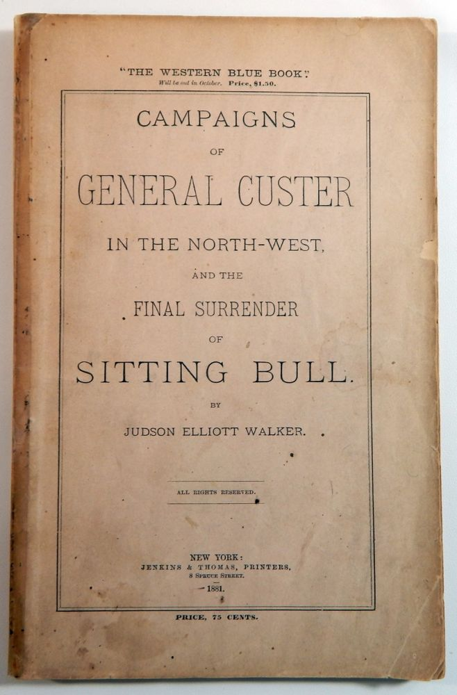 Campaigns of General Custer in the North-West and the Final Surrender of Sitting Bull. Judson Elliott Walker.