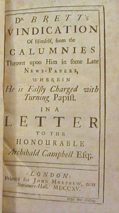 Dr. Brett's Vindication of Himself, from the Calumnies Thrown upon Him in Some Late News-papers, Wherein he is Falsly Charged with Turning Papist. ; In a Letter to the Honourable Archibald Campbell Esq