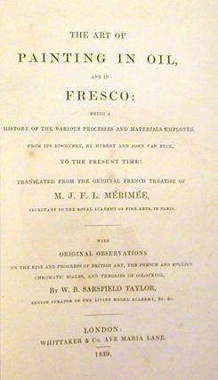 The Art of Painting in Oil, and in Fresco: Being a History of the Various Processes and Materials Employed, from Its Discovery, By Hubert and John Van Eyck, to the Present Time; Translated from the Original French Treatise of M. J. F. L. Mérimée,.. with Original Observations ... by W. B. Sarsfield Taylor ....