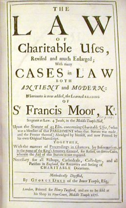 The Law of Charitable Uses, Revised and much enlarged with many Cases in Law both antient and Modern, whereunto is now added, the learned reading of Sir Francis Moor, Knt