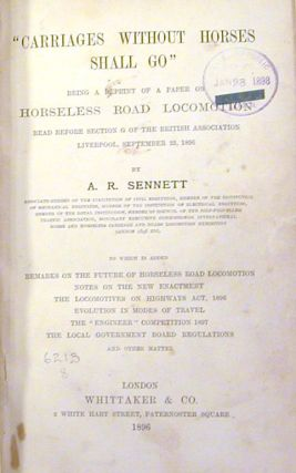 """Carriages Without Horses Shall Go"" , Being a Reprint of a Paper on Horseless Road Locomotion Read before Section G of The British Association, Liverpool, September 23, 1896.; To which is added, remarks on the future of horseless road locomotion, notes on the new enactment, the Locomotives on Highways Act, 1896, evolution in modes of travel, the ""Engineer"" competition 1897, the Local Government Board regulations, and other matter."