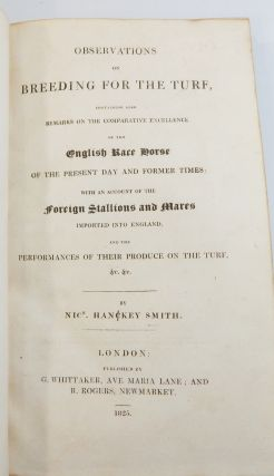 Observations on Breeding for the Turf, Containing also Remarks on the Comparative Excellence of the English Race Horse on the Present Day and Former Times:; With an Account of the Foreign Stallions and Mares Imported into England ....