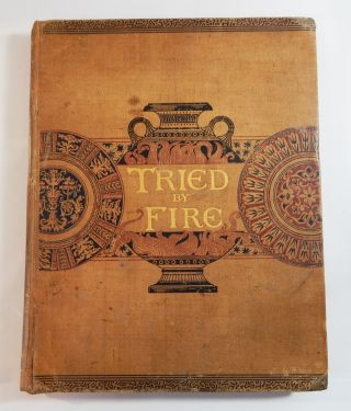Tried by Fire: A Work on China-Painting. S. S. Frackelton